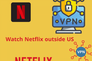 How to Watch Streaming and Netflix Outside US